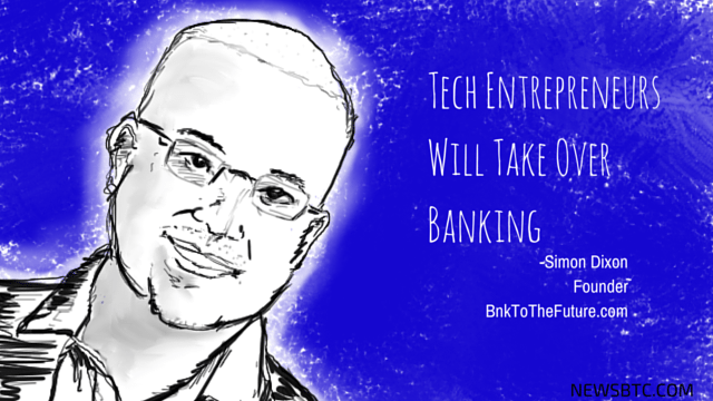 BnkToTheFuture Founder Simon Dixon. Tech Entrepreneurs Will Take Over Banking. newsbtc bitcoin news.